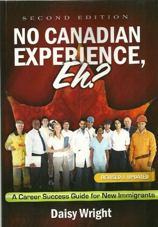 No Canadian Experience, Eh? A Career Success Guide for New Immigrants  by  Daisy Wright