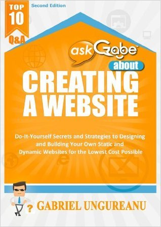 askGabe about Creating a Website: Do-It-Yourself Secrets and Strategies to Designing and Building Your Own Static and Dynamic Websites for the Lowest Cost ... (Second Edition) (The askGabe Series) Gabriel Ungureanu