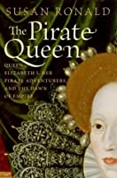 The Pirate Queen: Queen Elizabeth I, Her Pirate Adventurers, and the Dawn of Empire