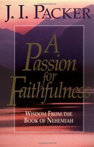 A Passion for Faithfulness: Wisdom From the Book of Nehemiah J.I. Packer