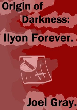 Origin of Darkness: Ilyon Forever. Joel Gray