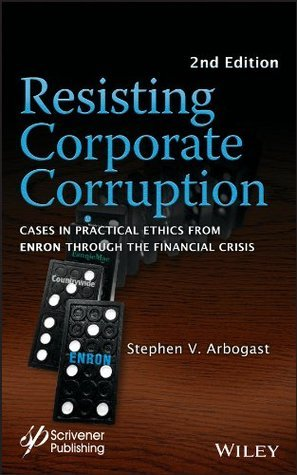Resisting Corporate Corruption: Cases in Practical Ethics From Enron Through The Financial Crisis Stephen V. Arbogast