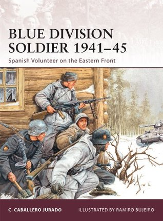 Blue Division Soldier 1941-45: Spanish Volunteer on the Eastern Front  by  Carlos Caballero Jurado