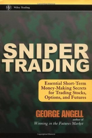 Sniper Trading: Essential Short-Term Money-Making Secrets for Trading Stocks, Options and Futures  by  George Angell