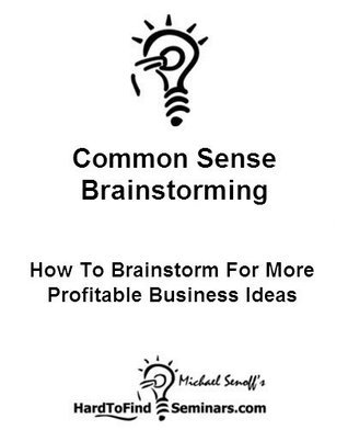 Common Sense Brainstorming: How To Brainstorm For More Profitable Business Ideas  by  Michael Senoff