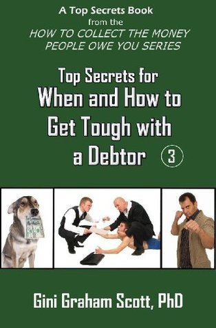 Top Secrets for When and How to Get Tough with a Debtor (A Top Secrets Book)  by  Gini Graham Scott