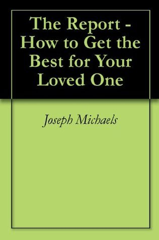 Nursing Homes - The Report - How to Get the Best for Your Loved One Joseph Michaels