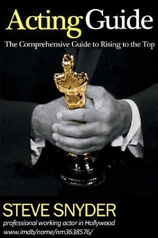 The Acting Guide: The Comprehensive Guide to Rising to the Top  by  Steve  Snyder