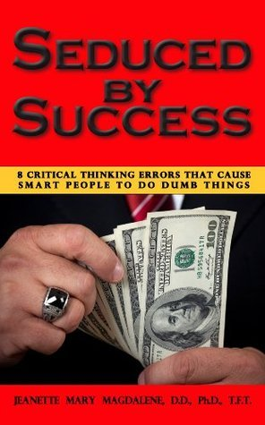 Seduced Success: 8 Critical Thinking Errors That Cause Smart People To Do Dumb Things by Jeanette Magdalene