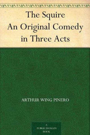 The Squire An Original Comedy in Three Acts  by  Arthur Wing Pinero