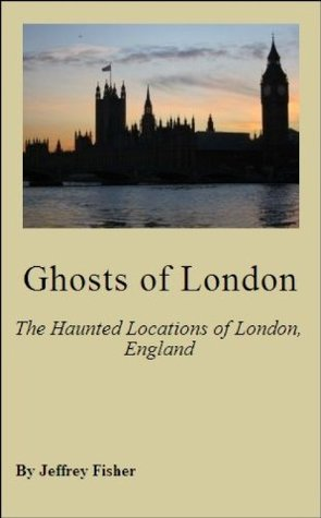 Ghosts of London: The Haunted Locations of London, England  by  Jeffrey Fisher