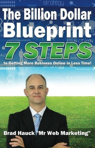The Billion Dollar Internet Marketing Blueprint: 7 Steps To Getting More Business Online in Less Time! Brad Hauck