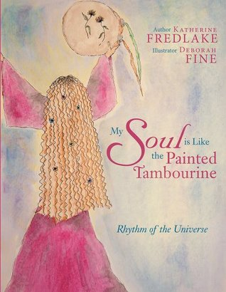 My Soul Is Like the Painted Tambourine: Rhythm of the Universe  by  Katherine Fredlake