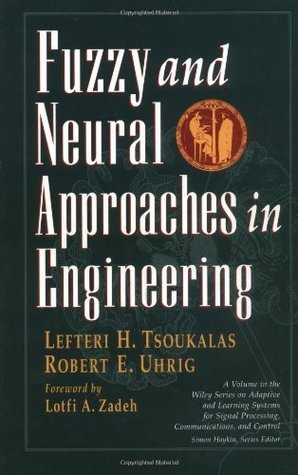 Fuzzy and Neural Approaches in Engineering (Adaptive and Learning Systems for Signal Processing, Communications and Control Series) Lefteri H. Tsoukalas
