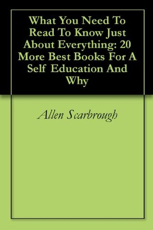 What You Need To Read To Know Just About Everything: 20 More Best Books For A Self Education And Why  by  Allen Scarbrough