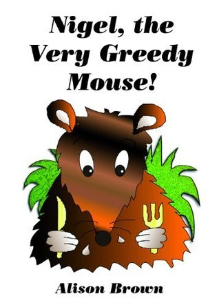 Nigel, the Very Greedy Mouse!  by  Alison Brown