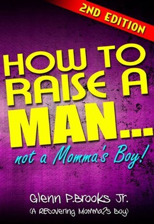 How To Raise A Man ... Not A Mommas Boy! Glenn P. Brooks Jr.