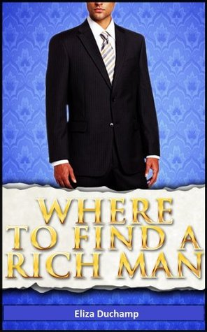 Where to Find a Rich Man: 50 Places to Meet and Attract Wealthy Men for Love and Marriage  by  Eliza Duchamp