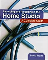 Recording and Producing in the Home Studio: A Complete Guide