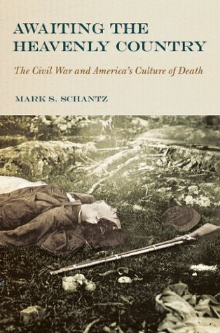 Awaiting the Heavenly Country: The Civil War and Americas Culture of Death  by  Mark S. Schantz