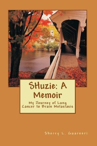SHuzie: A Memoir:  My Journey of Lung Cancer to Brain Metastasis Sherry Guarneri