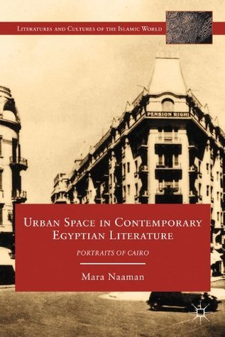 Urban Space in Contemporary Egyptian Literature: Portraits of Cairo  by  Mara Naaman