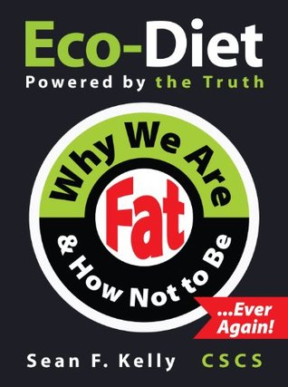 Why We Are Fat and How Not To Be, Ever Again! - The Eco-Diet and Fitness Plan  by  Sean F. Kelly