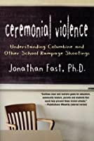 Ceremonial Violence: A Psychological Explanantion of School Shootings