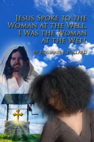 Jesus Spoke to the Woman at the Well, I Was the Woman at the Well  by  Rosland J. Pollard