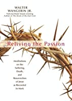 Reliving the Passion: Meditations on the Suffering, Death, and the Resurrection of Jesus as Recorded in Mark.