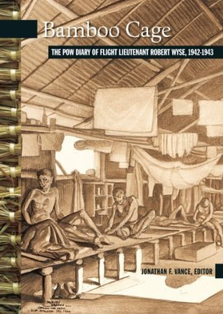 Bamboo Cage: The P.O.W. Diary of Flight Lieutenant Robert Wyse, 1942-1943 (New Brunswick Military Heritage Series)  by  Jonathan F. Vance