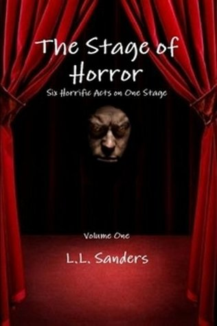 The Stage of Horror: Six Horrific Acts on One Stage  by  L.L. Sanders