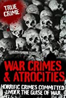 War Crimes and Atrocities: Horrific Crimes Committed Under the Guise of War (True Crime)
