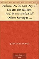Mohun; Or, the Last Days of Lee and His Paladins. Final Memoirs of a Staff Officer Serving in Virginia. from the Mss. of Colonel Surry, of Eagle's Nest.
