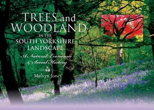 Trees and Woodland in the South Yorkshire Landscape: A Natural, Economic and Social History Melvyn Jones