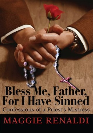 Bless Me, Father, For I Have Sinned: Confessions of a Priests Mistress Maggie Renaldi