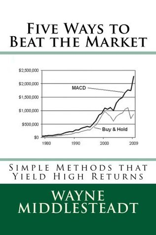 5 Ways to Beat the Market: Simple Methods That Yield High Returns  by  Wayne Middlesteadt