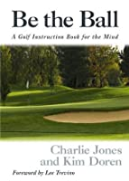 Be the Ball: A Golf Instruction Book for the Mind: The Mental Side of the Game