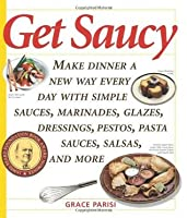 Get Saucy: Make Dinner A New Way Every Day With Simple Sauces, Marinades, Dressings, Glazes, Pestos, Pasta Sauc