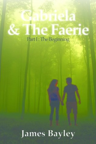 Gabriela and the Faerie Part I: The Beginning James Bayley