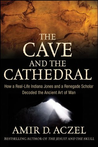 The Cave and the Cathedral: How a Real-Life Indiana Jones and a Renegade Scholar Decoded the Ancient Art of Man  by  Amir D. Aczel