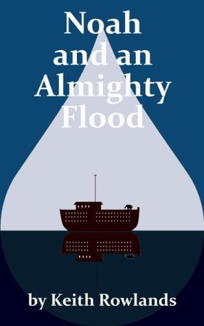 Noah and an Almighty Flood  by  Keith Rowlands