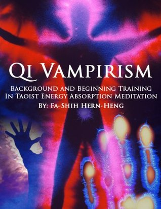 Qi Vampirism: Background and Beginning Training In Taoist Energy Absorption Meditation  by  Hern Heng