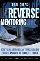 Reverse Mentoring: How Young Leaders Can Transform the Church and Why We Should Let Them (Jossey-Bass Leadership Network Series)