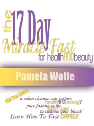 The 17 Day Miracle Fast For Health And Beauty Pamela Wolfe