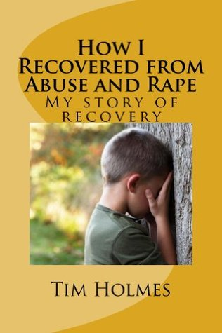 How I Recovered from Abuse and Rape  by  Tim Holmes