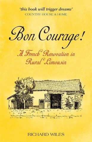 Bon Courage! A French Renovation in Rural Limousin Richard Wiles