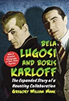Bela Lugosi and Boris Karloff: The Expanded Story of a Haunting Collaboration, With a Complete Filmography...