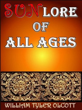 Sun Lore of All Ages (The Solar Mythology and Sun Worship Astrology) - Illustrated Beautiful Sun Pictures  by  William Tyler Olcott