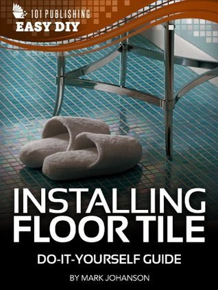 Installing Floor Tile: Do-It-Yourself Guide (eHow Easy DIY Kindle Book Series) Mark Johanson